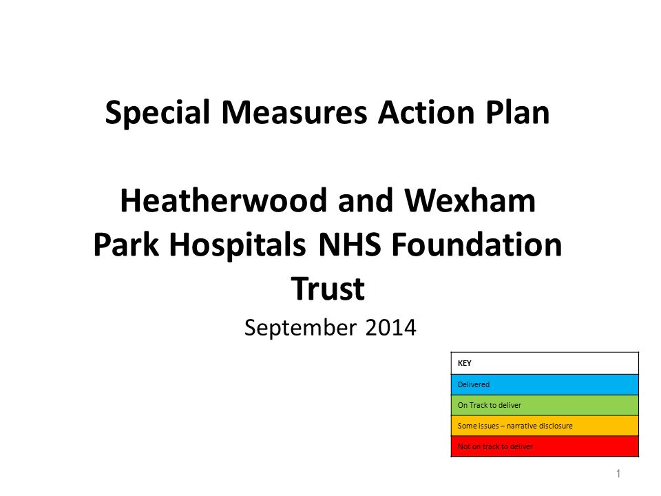 Special Measures Action Plan Heatherwood and Wexham Park Hospitals NHS Foundation Trust September 2014 KEY Delivered On Track to deliver Some issues – narrative disclosure Not on track to deliver 1