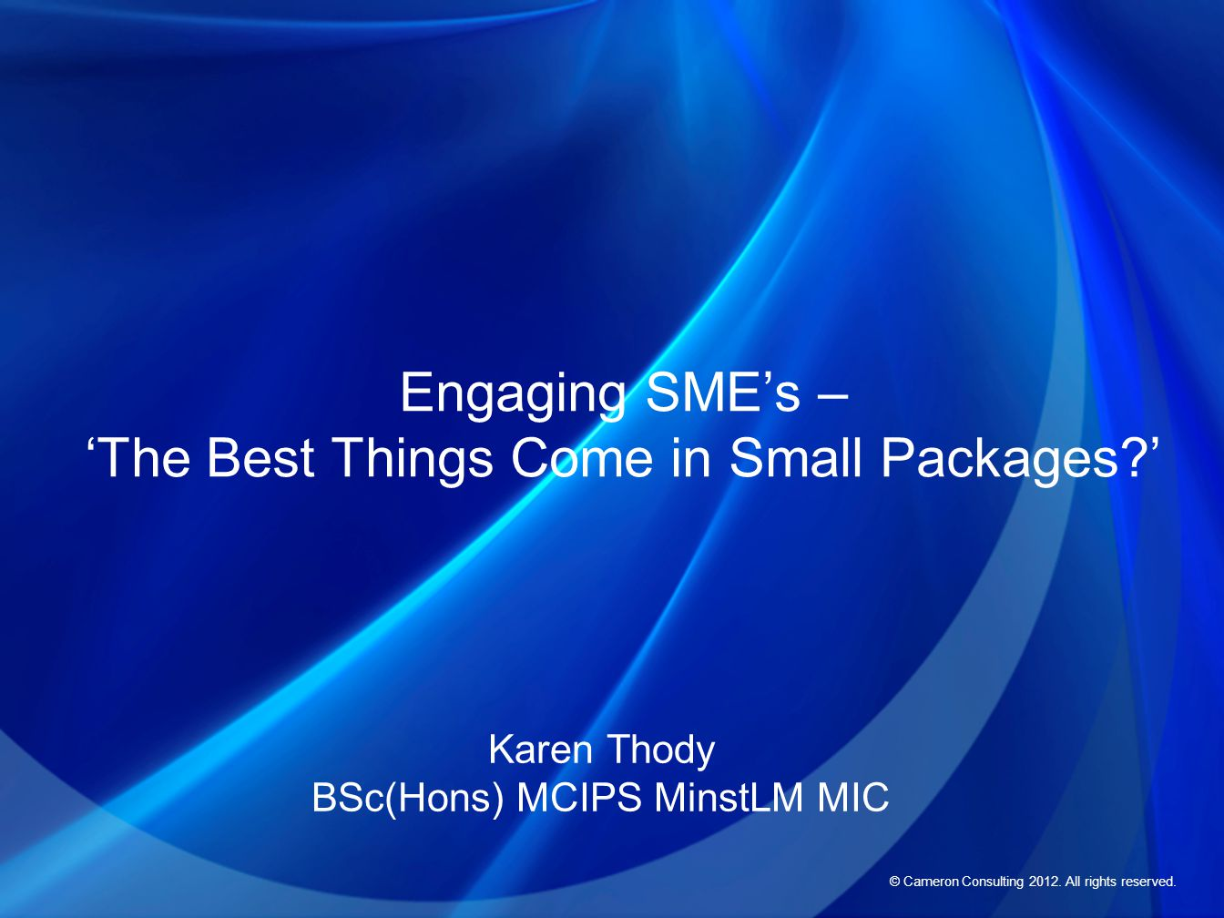 © Cameron Consulting 2012. All rights reserved. Engaging SME's – 'The Best Things Come in Small Packages?' Karen Thody BSc(Hons) MCIPS MinstLM MIC