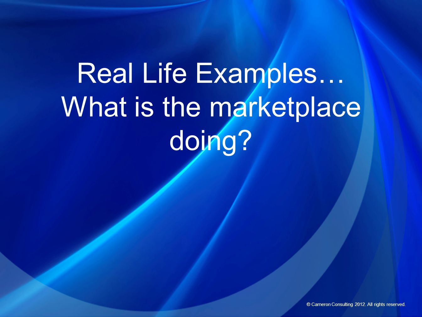 © Cameron Consulting 2012. All rights reserved. Real Life Examples… What is the marketplace doing