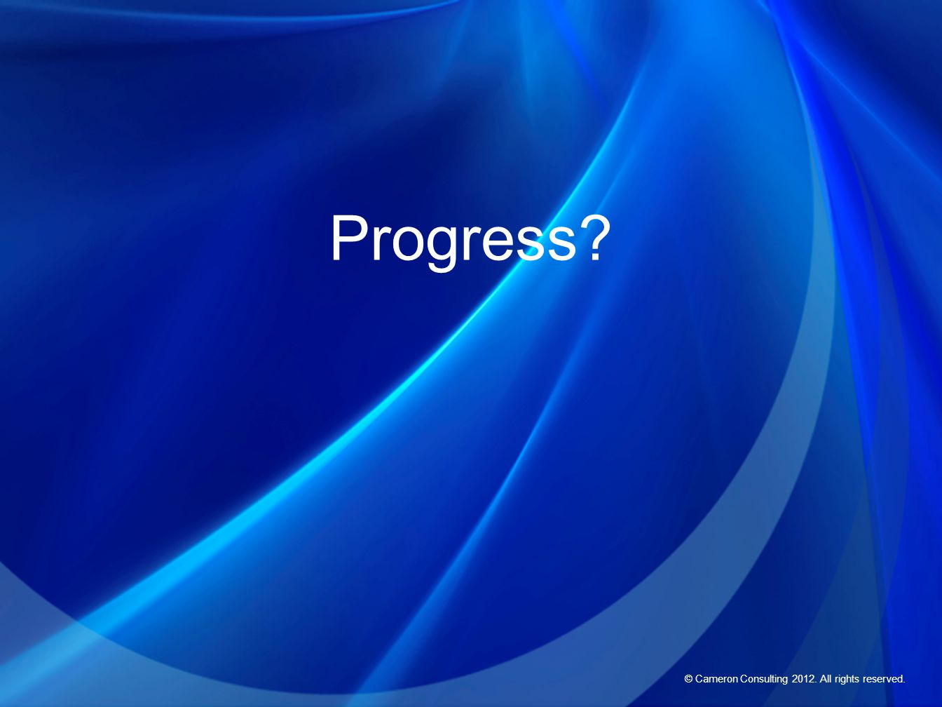 © Cameron Consulting 2012. All rights reserved. Progress?