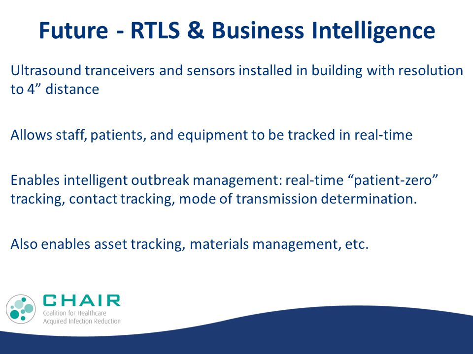 Future - RTLS & Business Intelligence Ultrasound tranceivers and sensors installed in building with resolution to 4 distance Allows staff, patients, and equipment to be tracked in real-time Enables intelligent outbreak management: real-time patient-zero tracking, contact tracking, mode of transmission determination.