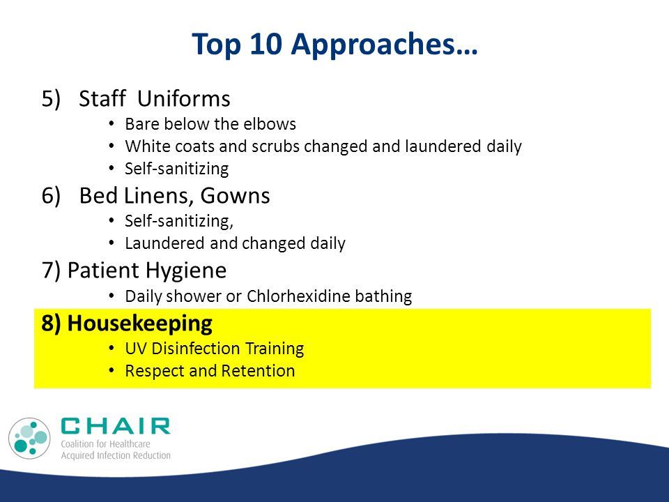 Top 10 Approaches… 5)Staff Uniforms Bare below the elbows White coats and scrubs changed and laundered daily Self-sanitizing 6)Bed Linens, Gowns Self-sanitizing, Laundered and changed daily 7) Patient Hygiene Daily shower or Chlorhexidine bathing 8) Housekeeping UV Disinfection Training Respect and Retention