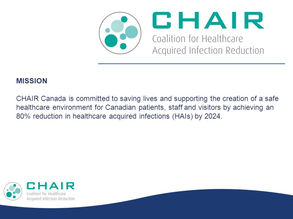 MISSION CHAIR Canada is committed to saving lives and supporting the creation of a safe healthcare environment for Canadian patients, staff and visitors by achieving an 80% reduction in healthcare acquired infections (HAIs) by 2024.