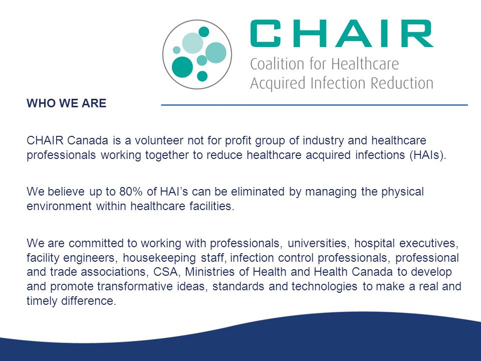 WHO WE ARE CHAIR Canada is a volunteer not for profit group of industry and healthcare professionals working together to reduce healthcare acquired infections (HAIs).