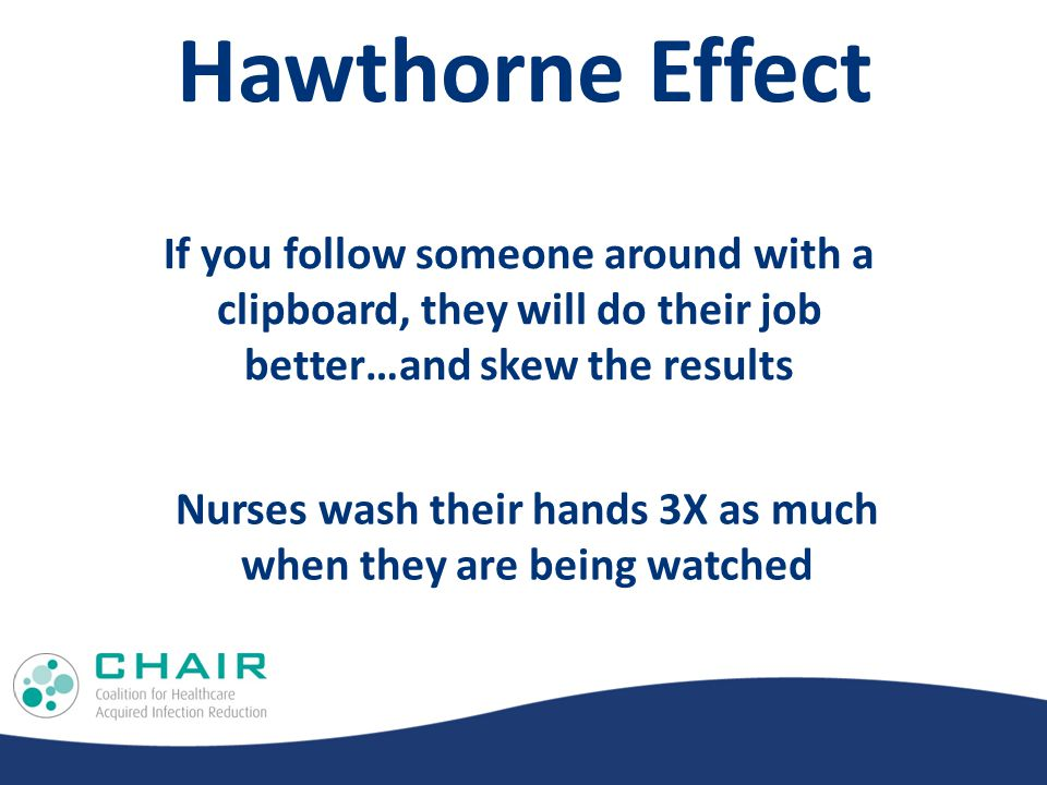 Hawthorne Effect If you follow someone around with a clipboard, they will do their job better…and skew the results Nurses wash their hands 3X as much when they are being watched