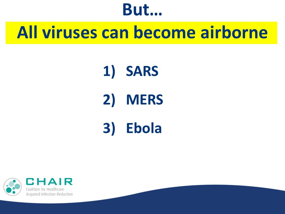 But… All viruses can become airborne 1)SARS 2)MERS 3)Ebola