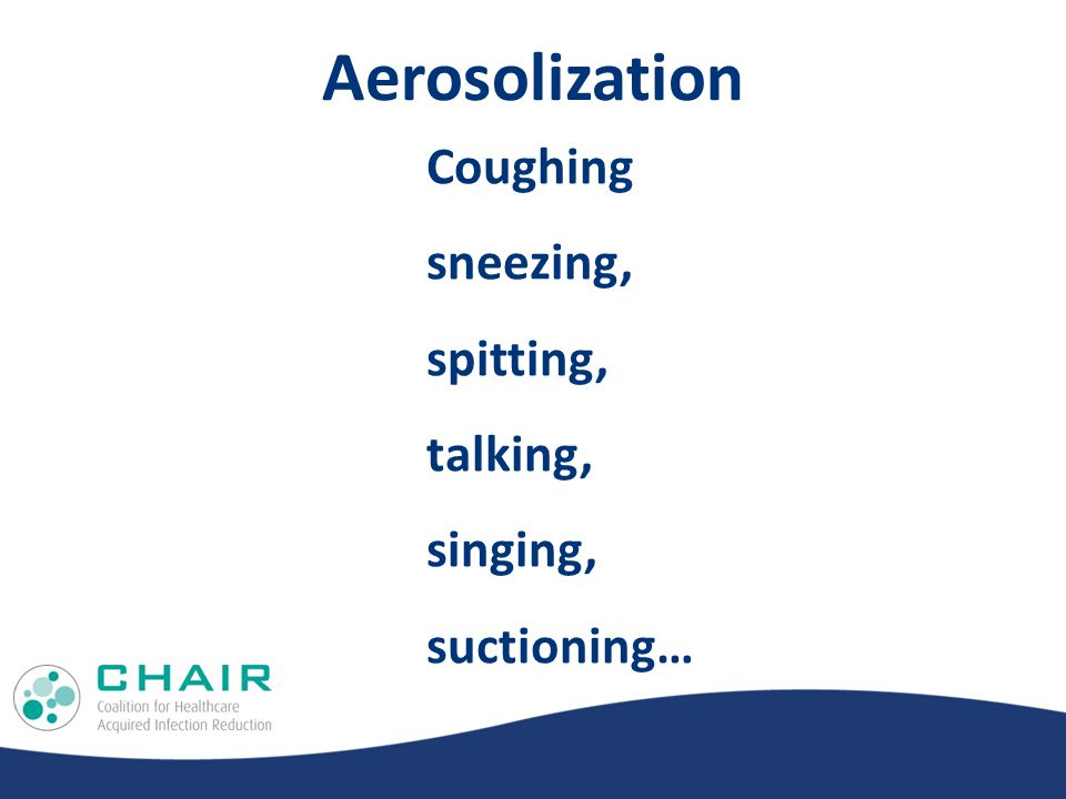 Aerosolization Coughing sneezing, spitting, talking, singing, suctioning…