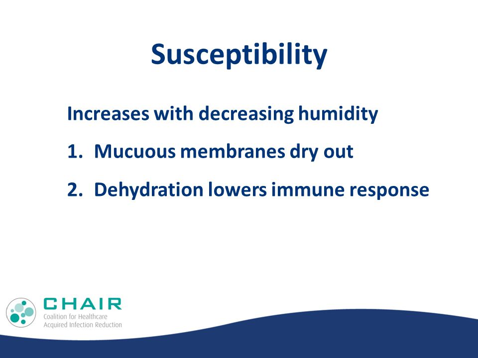 Susceptibility Increases with decreasing humidity 1.Mucuous membranes dry out 2.Dehydration lowers immune response