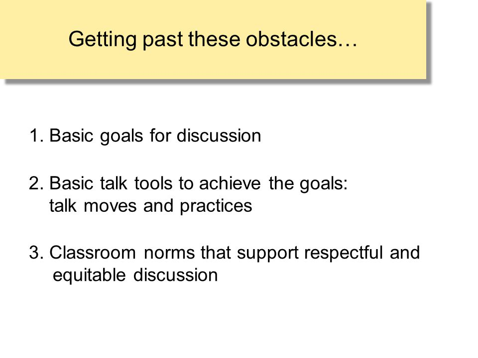 Getting past these obstacles… 1. Basic goals for discussion 3. Classroom norms that support respectful and equitable discussion 2. Basic talk tools to
