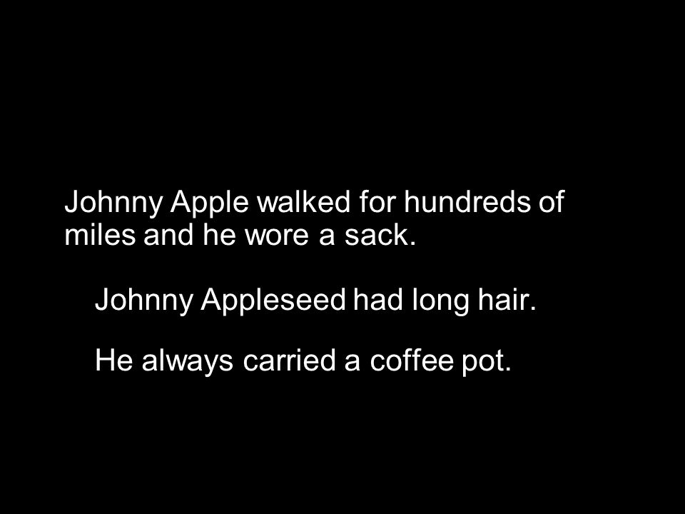 Johnny Apple walked for hundreds of miles and he wore a sack. Johnny Appleseed had long hair. He always carried a coffee pot. So where did you find yo