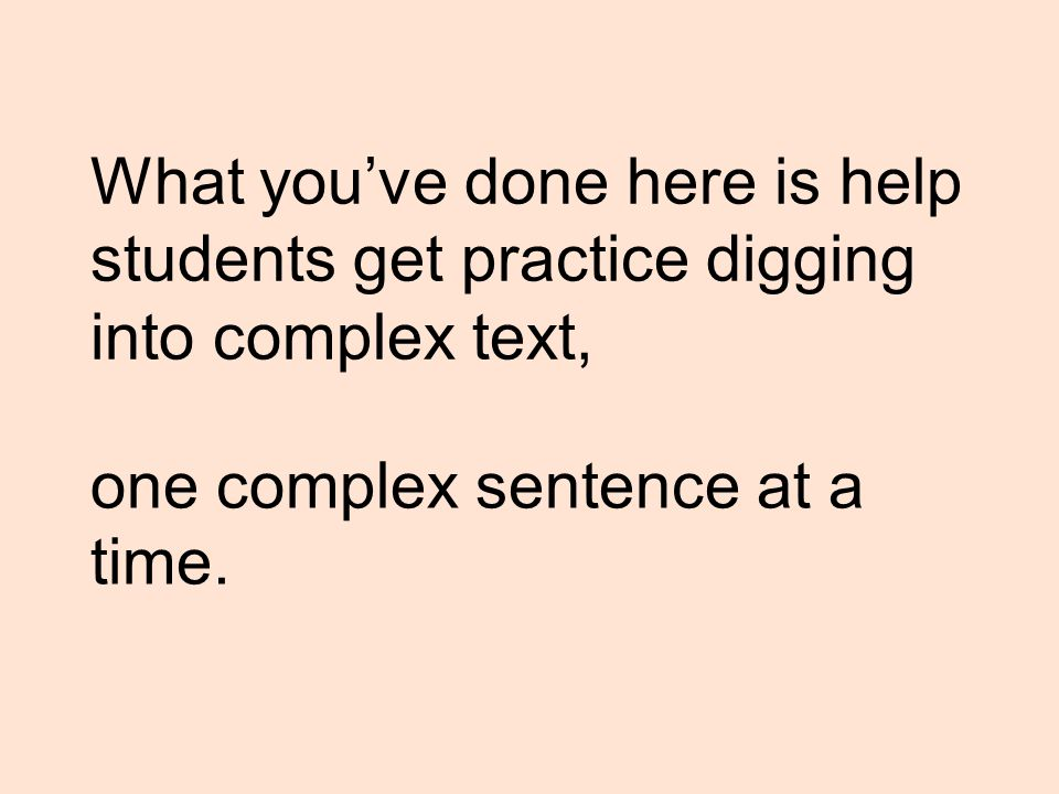What you've done here is help students get practice digging into complex text, one complex sentence at a time.