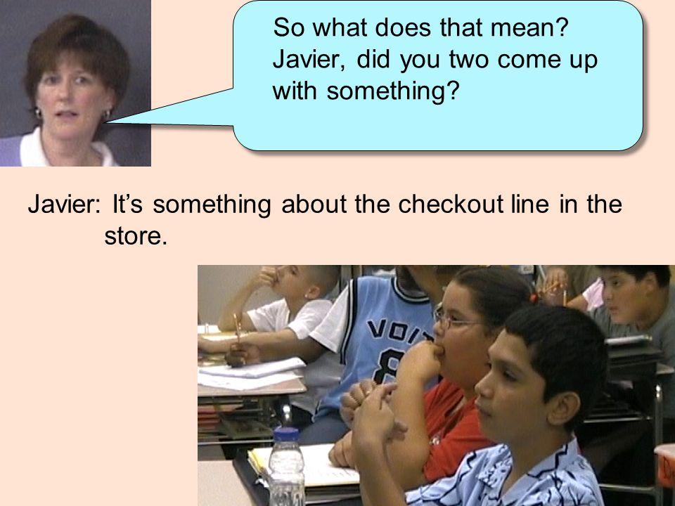 Javier: It's something about the checkout line in the store. So what does that mean? Javier, did you two come up with something?