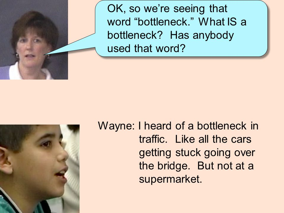 """OK, so we're seeing that word """"bottleneck."""" What IS a bottleneck? Has anybody used that word? Wayne: I heard of a bottleneck in traffic. Like all the"""