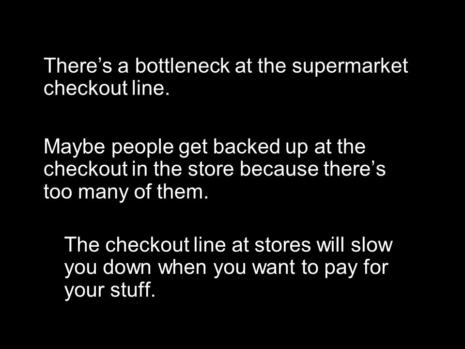 There's a bottleneck at the supermarket checkout line. Maybe people get backed up at the checkout in the store because there's too many of them. The c