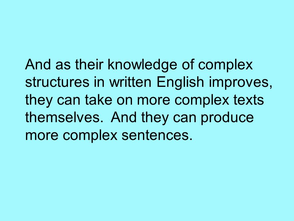 And as their knowledge of complex structures in written English improves, they can take on more complex texts themselves. And they can produce more co