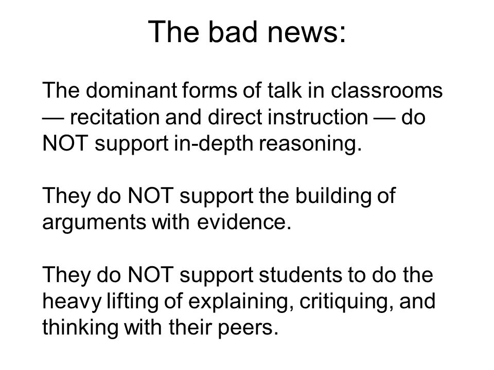 The bad news: The dominant forms of talk in classrooms — recitation and direct instruction — do NOT support in-depth reasoning. They do NOT support th