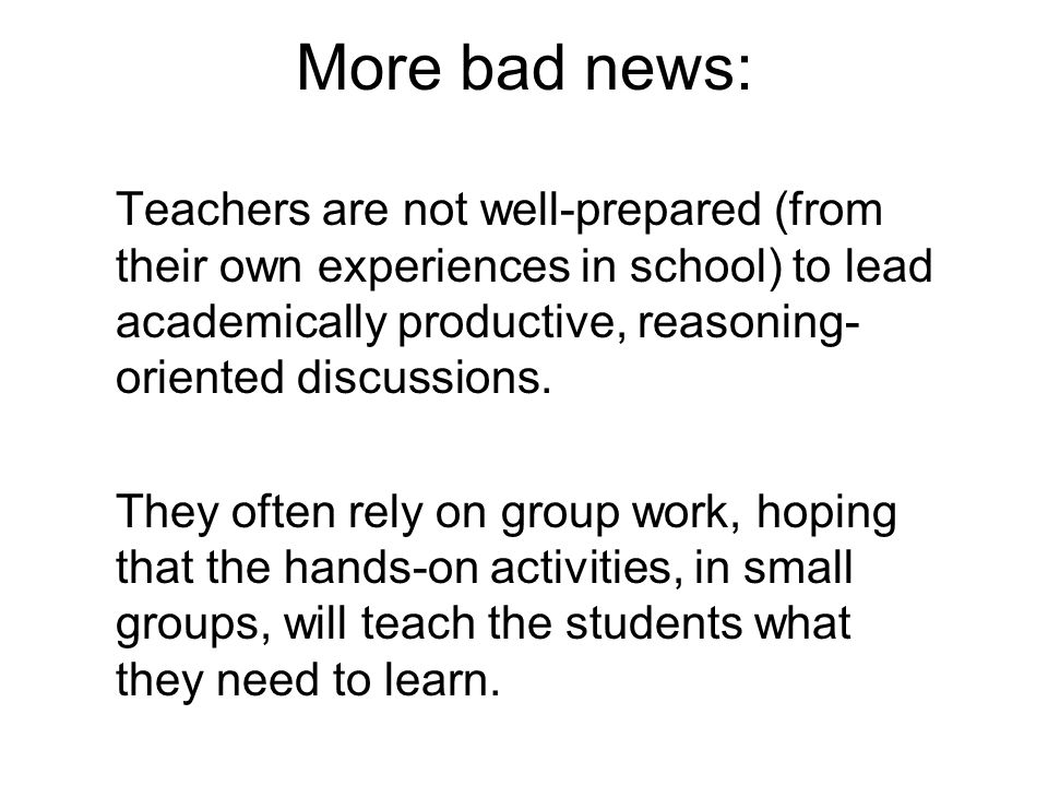 More bad news: Teachers are not well-prepared (from their own experiences in school) to lead academically productive, reasoning- oriented discussions.