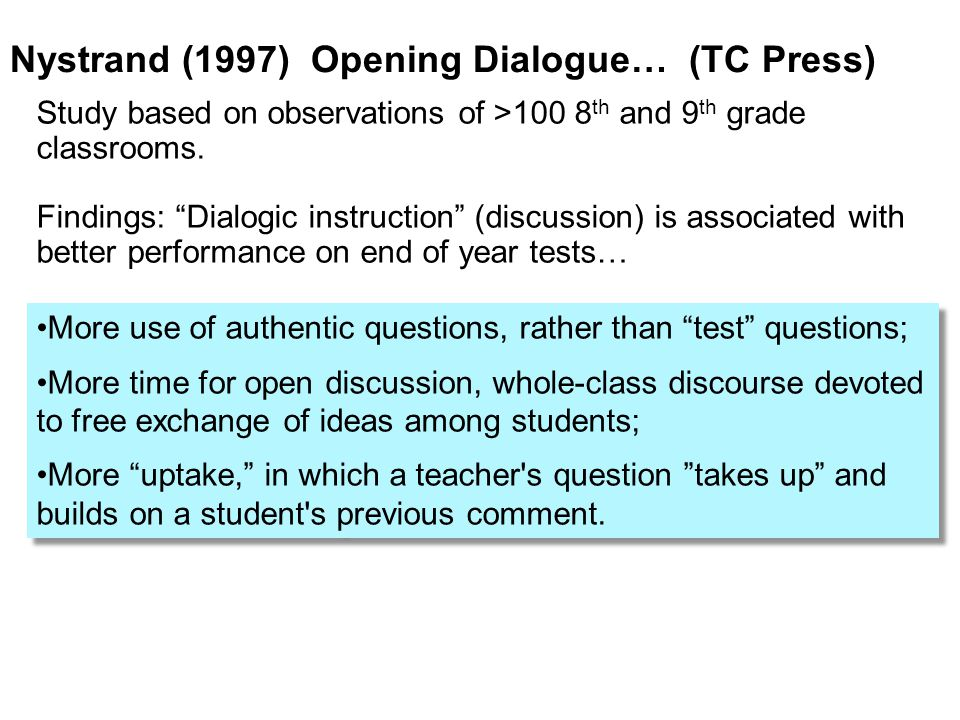 Nystrand (1997) Opening Dialogue… (TC Press) More use of authentic questions, rather than test questions; More time for open discussion, whole-class discourse devoted to free exchange of ideas among students; More uptake, in which a teacher s question takes up and builds on a student s previous comment.