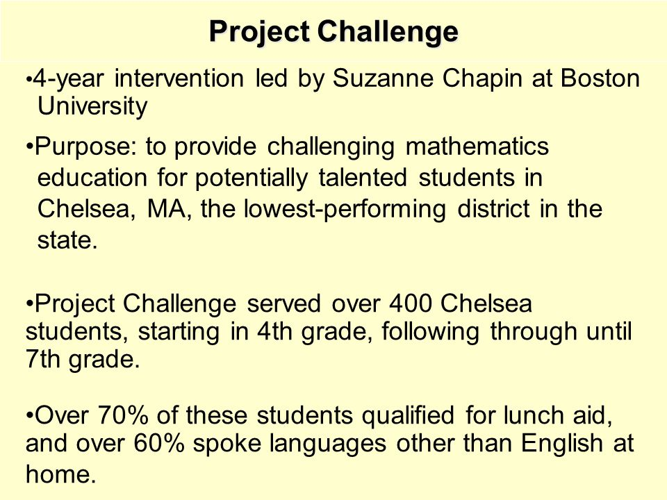 Project Challenge 4-year intervention led by Suzanne Chapin at Boston University Purpose: to provide challenging mathematics education for potentially talented students in Chelsea, MA, the lowest-performing district in the state.