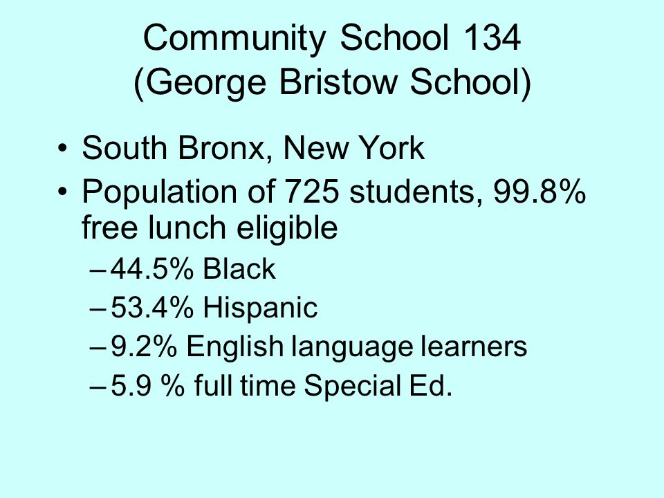 Community School 134 (George Bristow School) South Bronx, New York Population of 725 students, 99.8% free lunch eligible –44.5% Black –53.4% Hispanic –9.2% English language learners –5.9 % full time Special Ed.