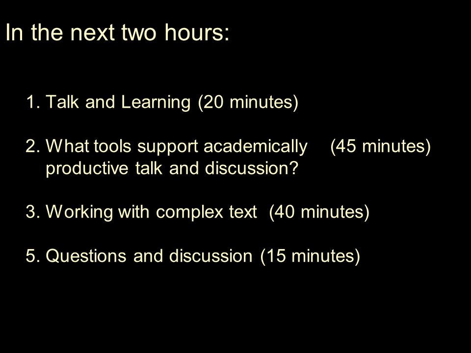 1. Talk and Learning (20 minutes) 2. What tools support academically (45 minutes) productive talk and discussion? 3. Working with complex text (40 min