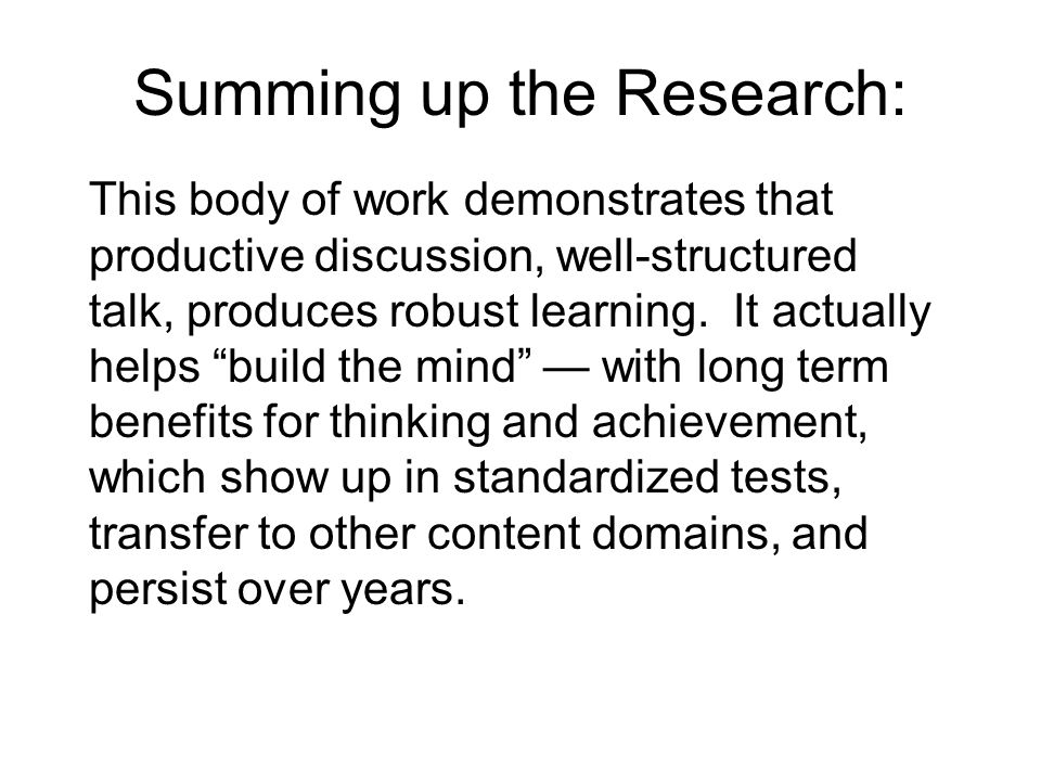 Summing up the Research: This body of work demonstrates that productive discussion, well-structured talk, produces robust learning.