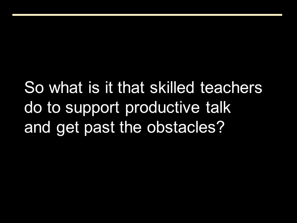 So what is it that skilled teachers do to support productive talk and get past the obstacles