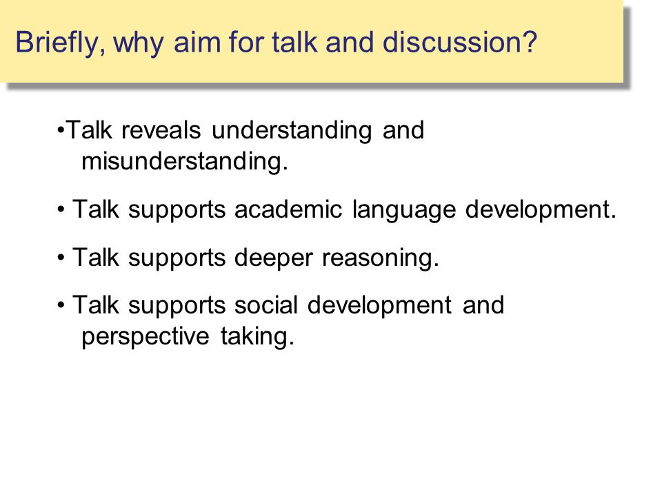 Briefly, why aim for talk and discussion? Talk reveals understanding and misunderstanding. Talk supports academic language development. Talk supports