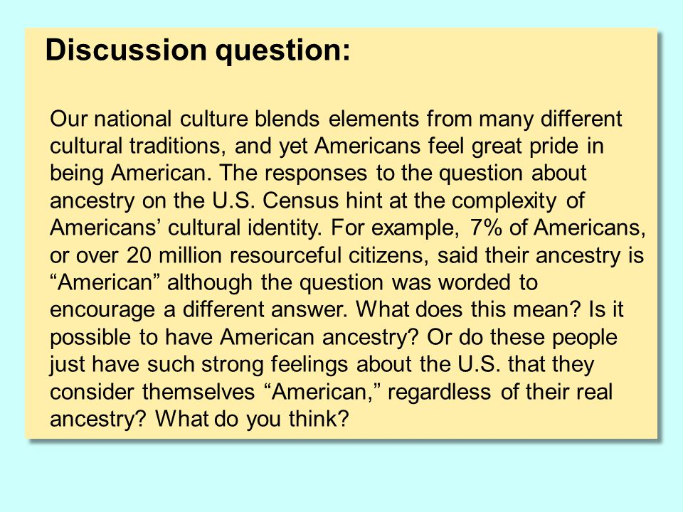 Discussion question: Our national culture blends elements from many different cultural traditions, and yet Americans feel great pride in being America