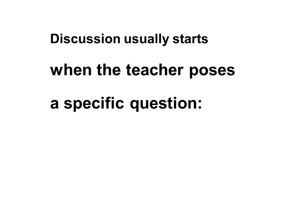 Discussion usually starts when the teacher poses a specific question: