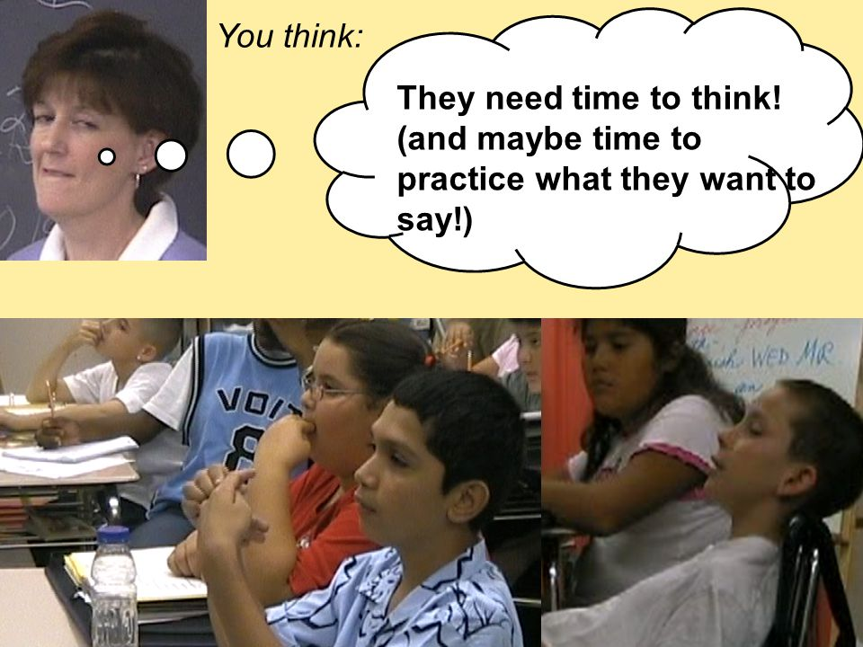 You think: They need time to think! (and maybe time to practice what they want to say!)