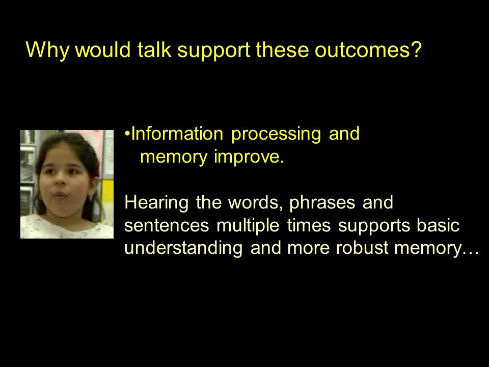 Why would talk support these outcomes? Information processing and memory improve. Hearing the words, phrases and sentences multiple times supports bas