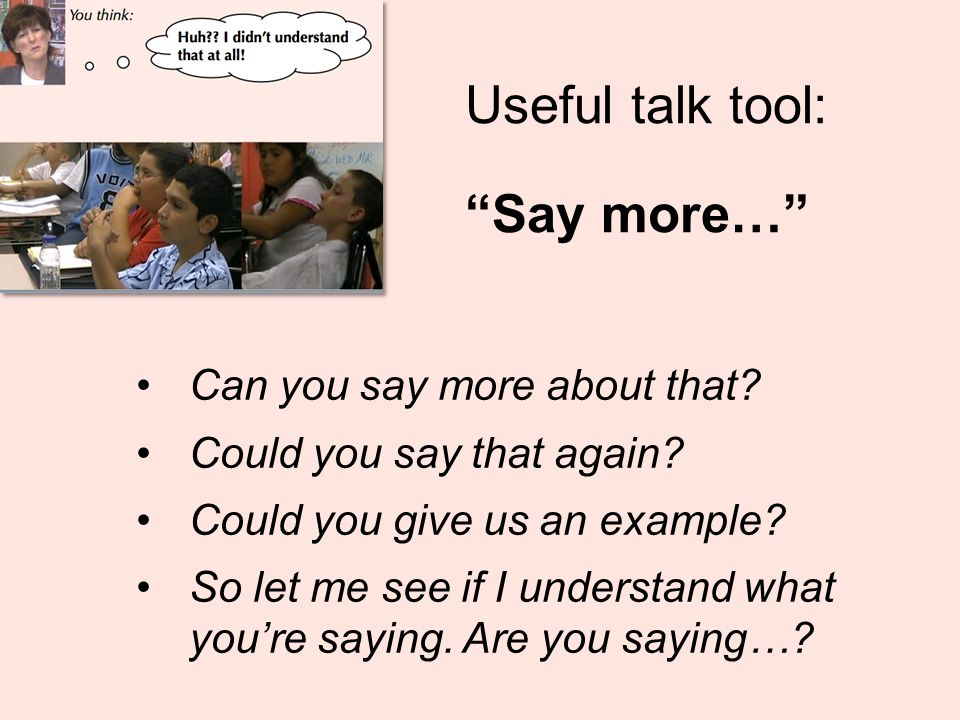 """Useful talk tool: """"Say more…"""" Can you say more about that? Could you say that again? Could you give us an example? So let me see if I understand what"""