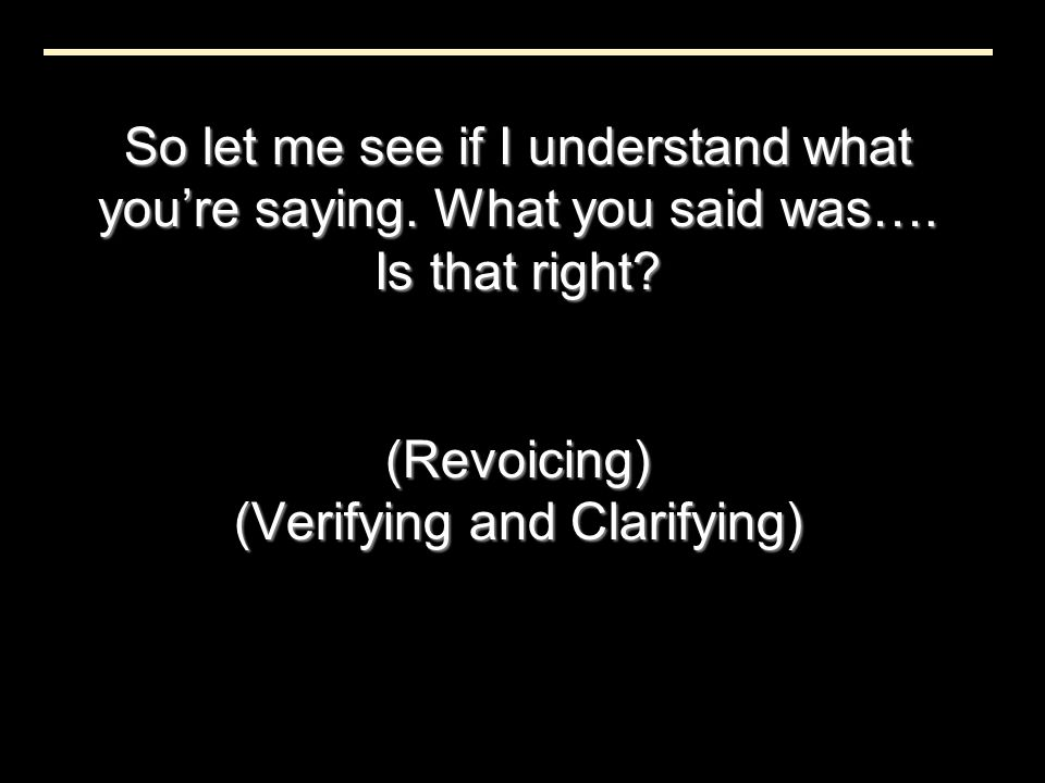 So let me see if I understand what you're saying. What you said was…. Is that right? (Revoicing) (Verifying and Clarifying)