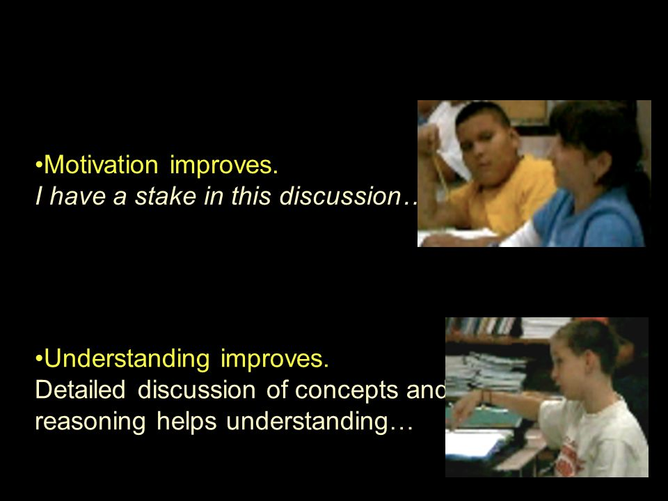 Motivation improves. I have a stake in this discussion… Understanding improves. Detailed discussion of concepts and reasoning helps understanding…