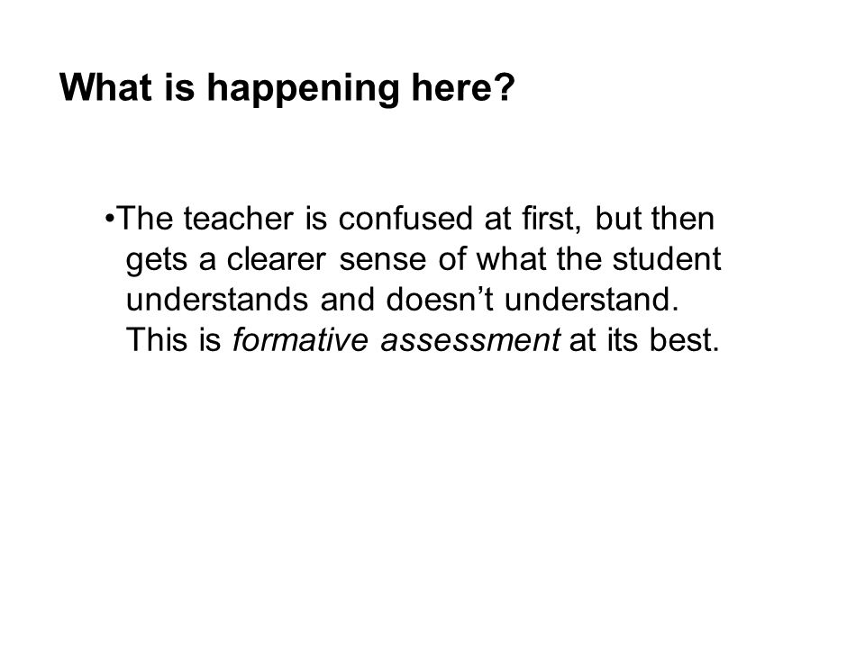 What is happening here? The teacher is confused at first, but then gets a clearer sense of what the student understands and doesn't understand. This i