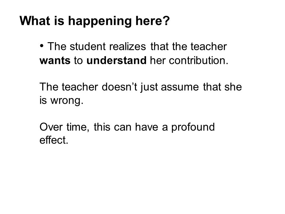 The student realizes that the teacher wants to understand her contribution. The teacher doesn't just assume that she is wrong. Over time, this can hav