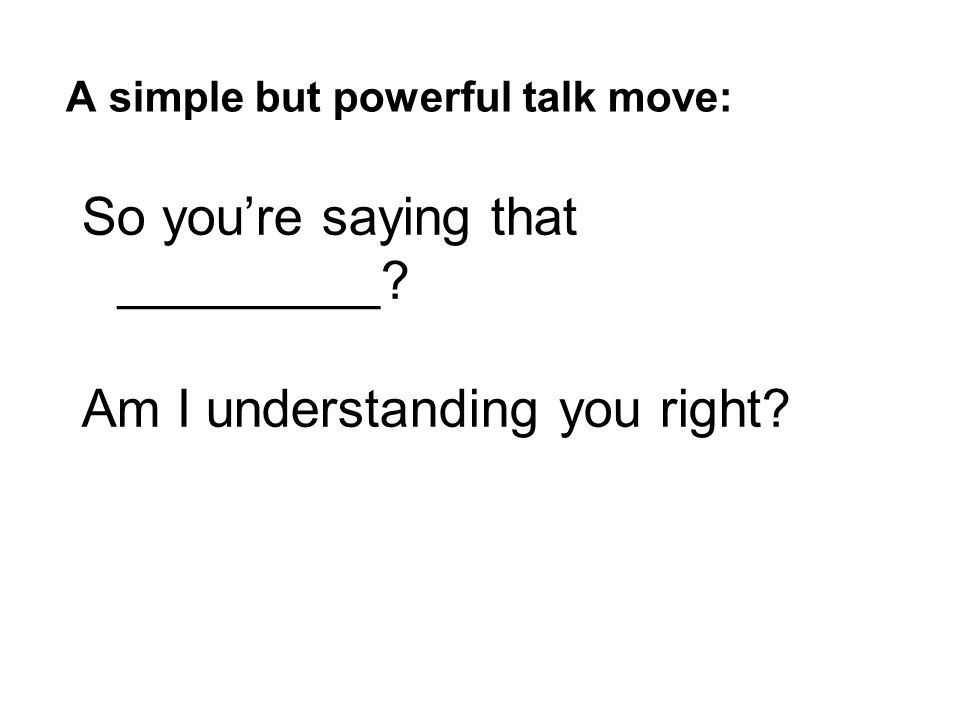 So you're saying that _________? Am I understanding you right? A simple but powerful talk move: