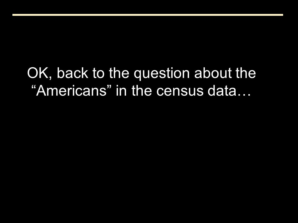 """OK, back to the question about the """"Americans"""" in the census data…"""