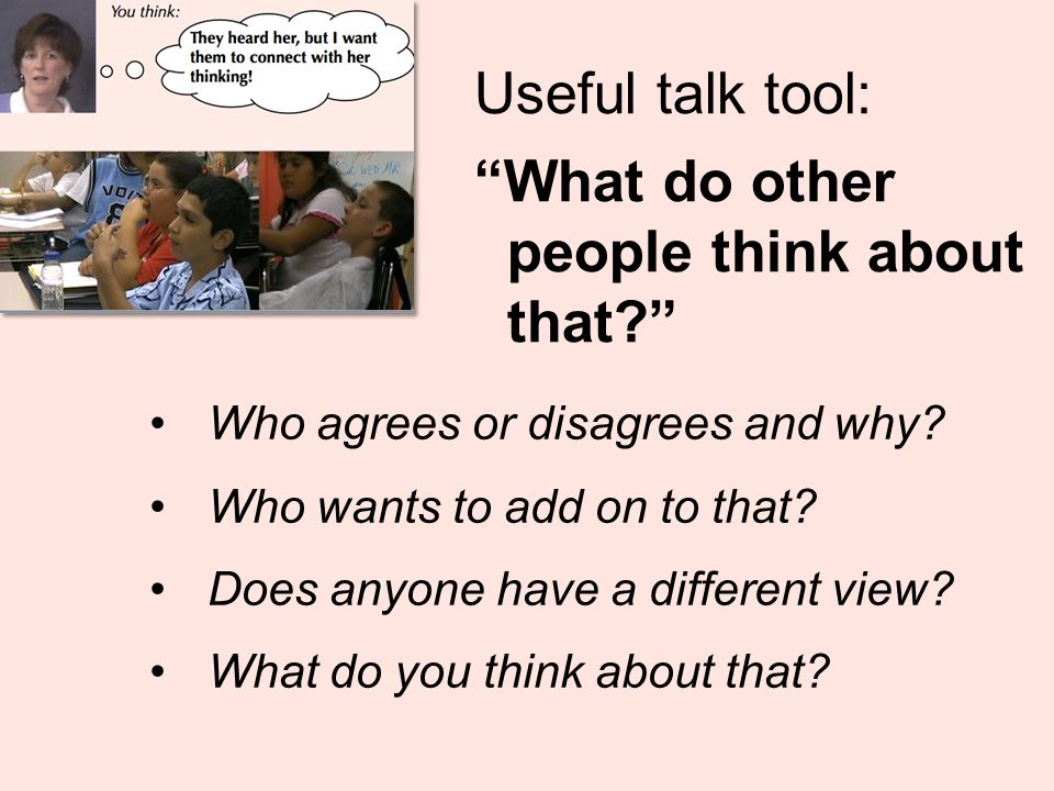 Useful talk tool: What do other people think about that Who agrees or disagrees and why.