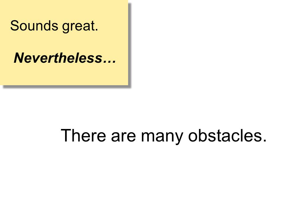 There are many obstacles. Sounds great. Nevertheless… Sounds great. Nevertheless…