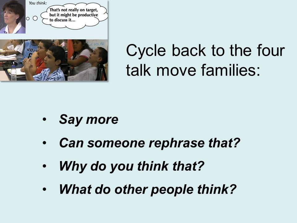 Cycle back to the four talk move families: Say more Can someone rephrase that? Why do you think that? What do other people think?