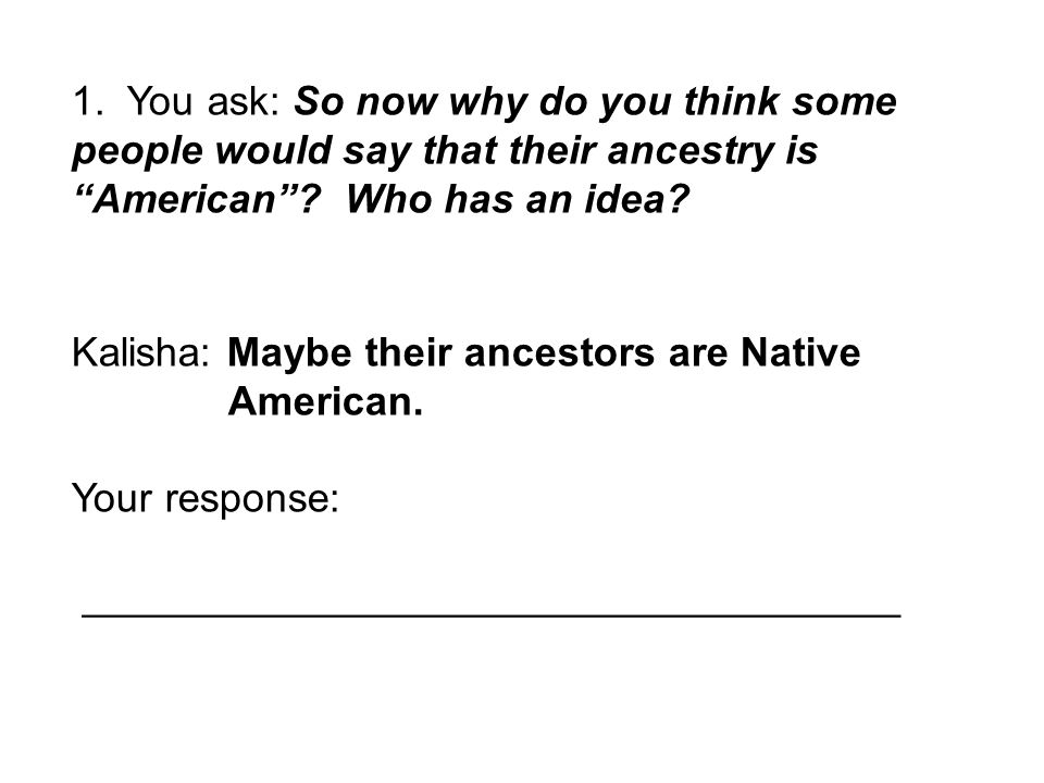 """1. You ask: So now why do you think some people would say that their ancestry is """"American""""? Who has an idea? Kalisha: Maybe their ancestors are Nativ"""