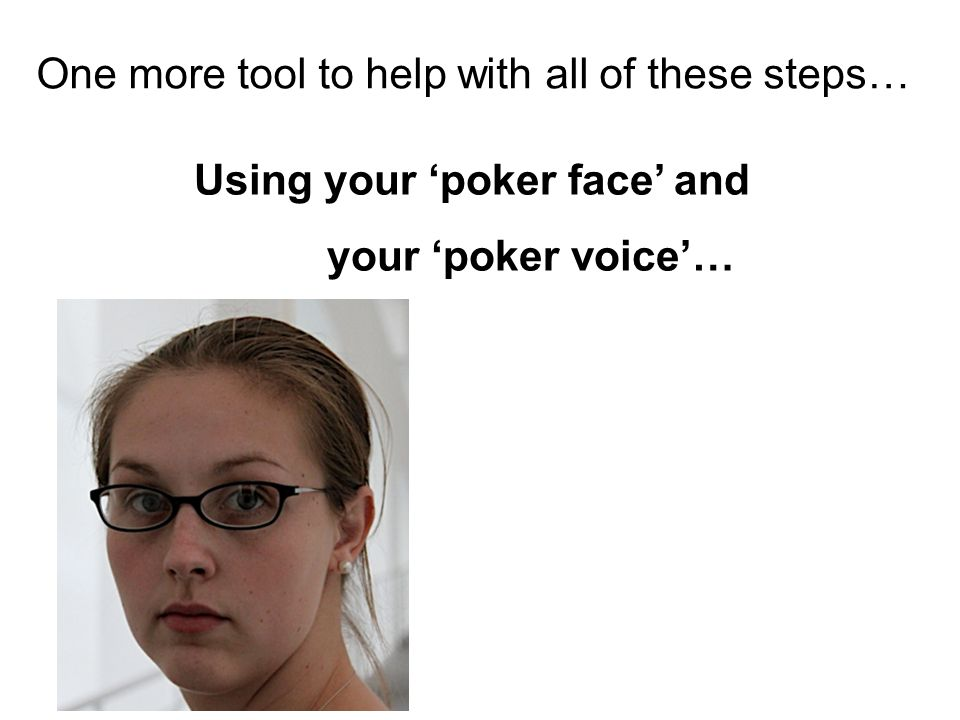 One more tool to help with all of these steps… Using your 'poker face' and your 'poker voice'…