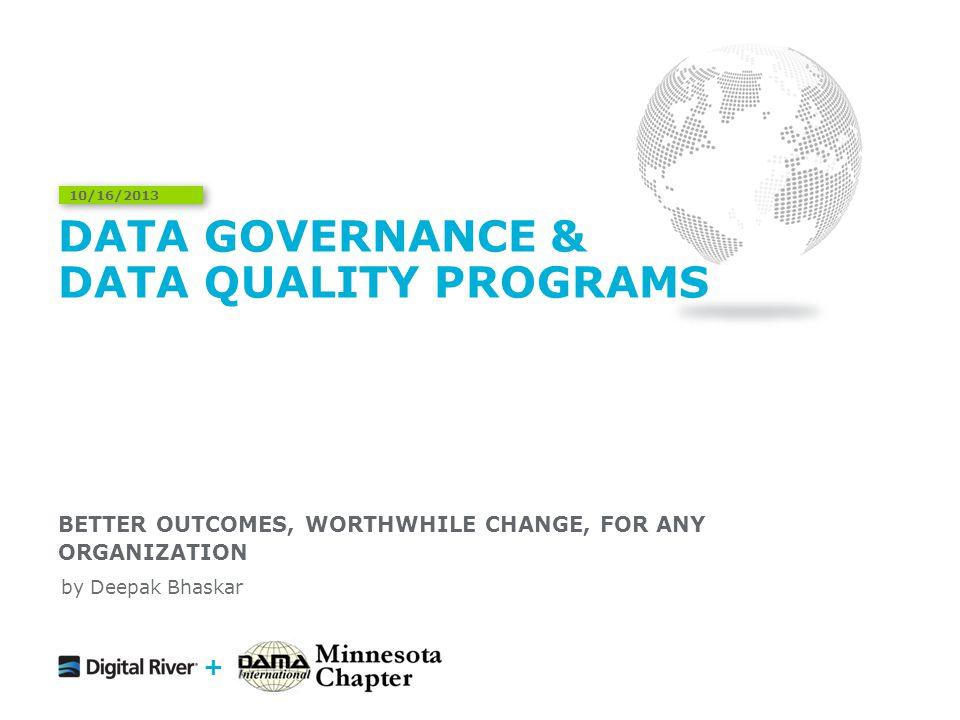 DATA GOVERNANCE & DATA QUALITY PROGRAMS BETTER OUTCOMES, WORTHWHILE CHANGE, FOR ANY ORGANIZATION 10/16/2013 + by Deepak Bhaskar