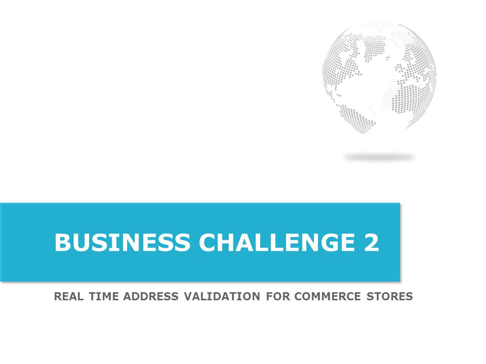 REAL TIME ADDRESS VALIDATION FOR COMMERCE STORES BUSINESS CHALLENGE 2