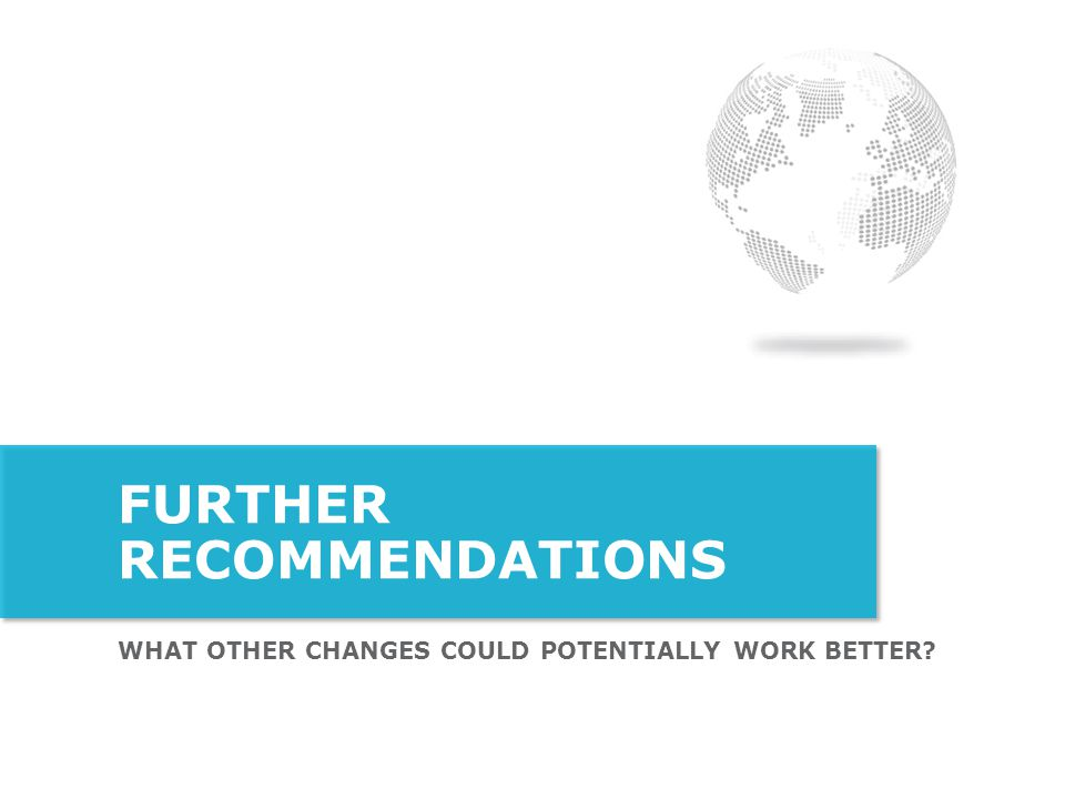 WHAT OTHER CHANGES COULD POTENTIALLY WORK BETTER? FURTHER RECOMMENDATIONS