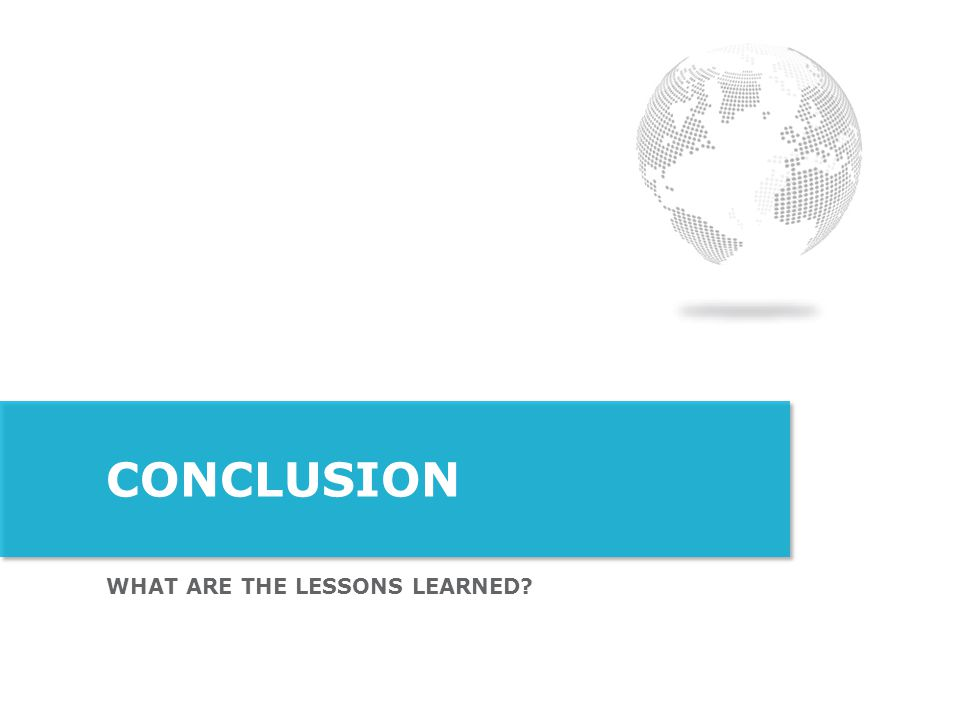 WHAT ARE THE LESSONS LEARNED? CONCLUSION
