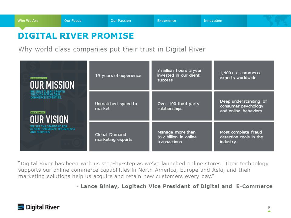 DIGITAL RIVER PROMISE 9 Unmatched speed to market 19 years of experience Why world class companies put their trust in Digital River 1,400+ e-commerce