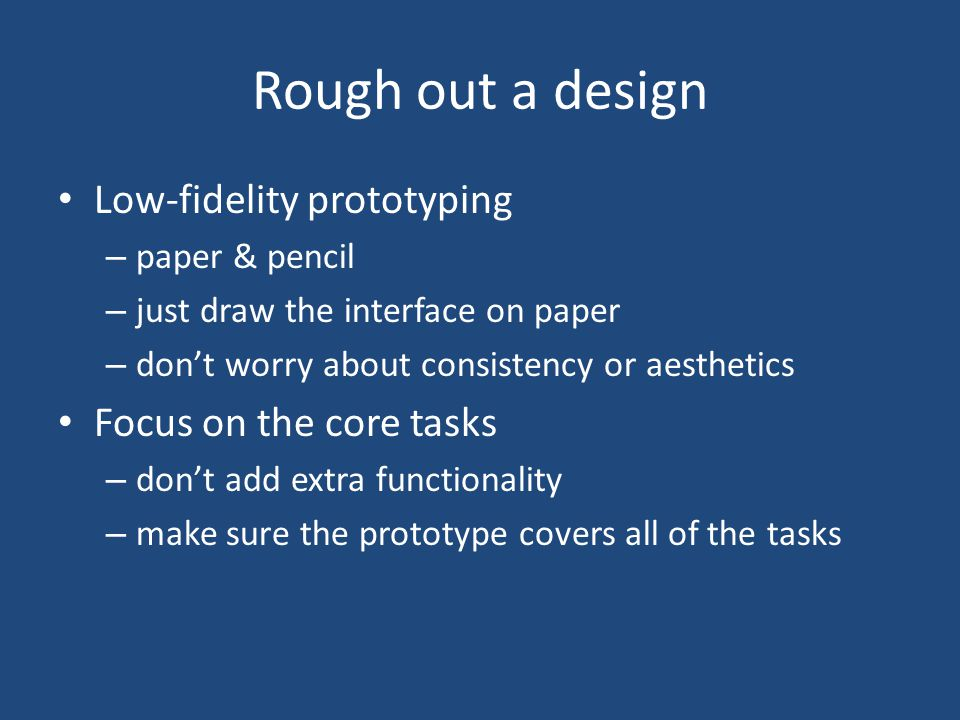Rough out a design Low-fidelity prototyping – paper & pencil – just draw the interface on paper – don't worry about consistency or aesthetics Focus on the core tasks – don't add extra functionality – make sure the prototype covers all of the tasks
